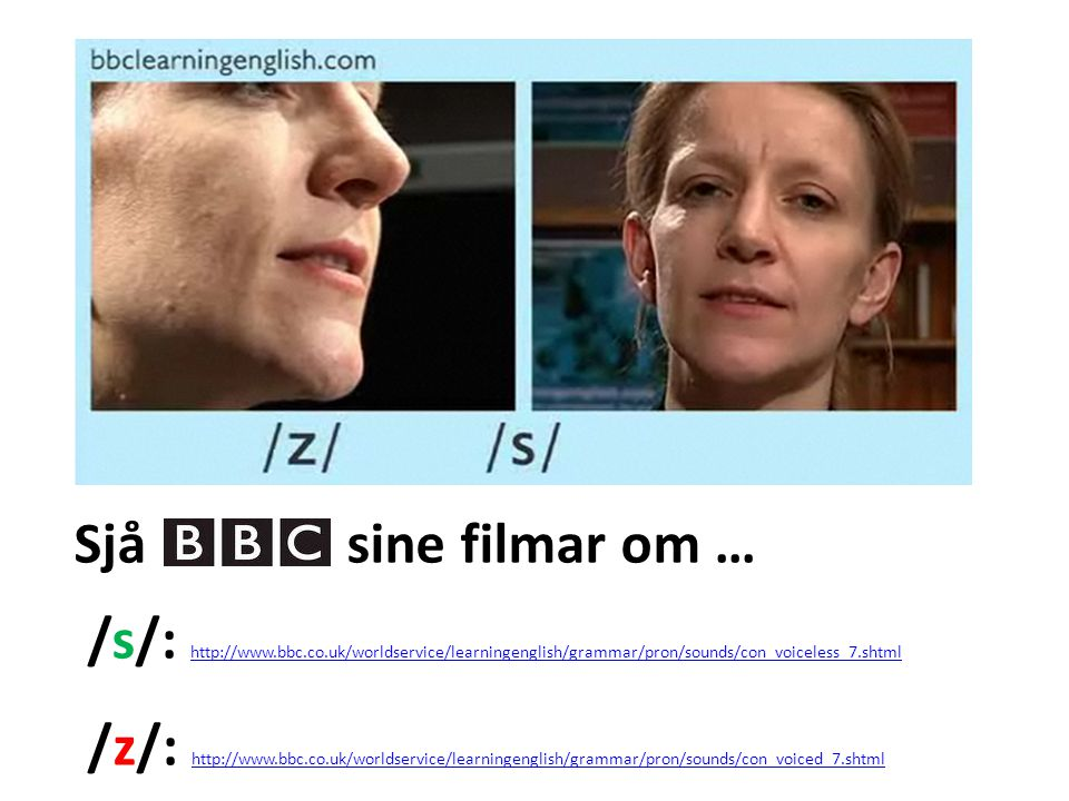Sjå sine filmar om … /s/: http://www.bbc.co.uk/worldservice/learningenglish/grammar/pron/sounds/con_voiceless_7.shtml http://www.bbc.co.uk/worldservice/learningenglish/grammar/pron/sounds/con_voiceless_7.shtml /z/: http://www.bbc.co.uk/worldservice/learningenglish/grammar/pron/sounds/con_voiced_7.shtml http://www.bbc.co.uk/worldservice/learningenglish/grammar/pron/sounds/con_voiced_7.shtml