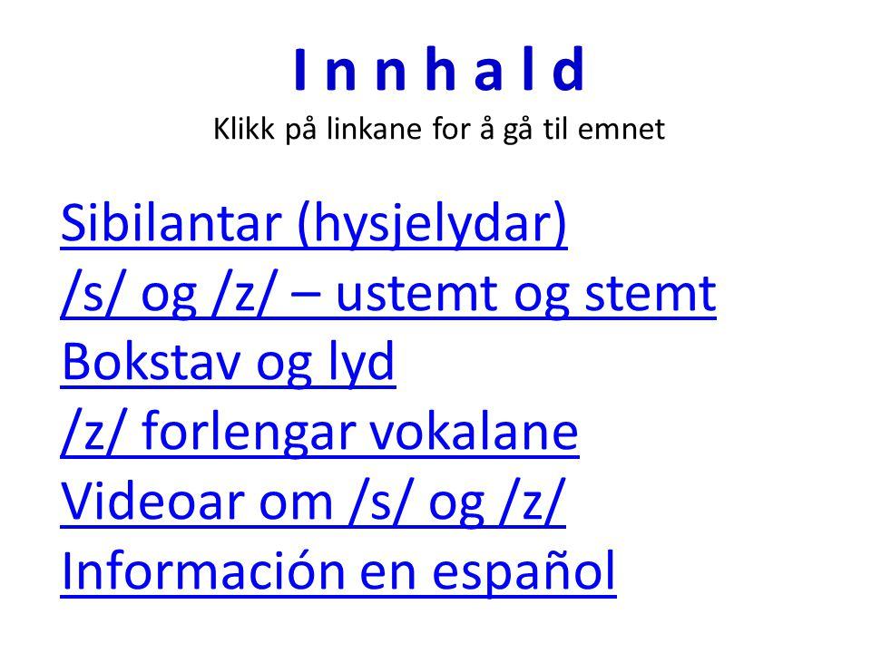 I n n h a l d Klikk på linkane for å gå til emnet Sibilantar (hysjelydar) /s/ og /z/ – ustemt og stemt Bokstav og lyd /z/ forlengar vokalane Videoar om /s/ og /z/ Información en español