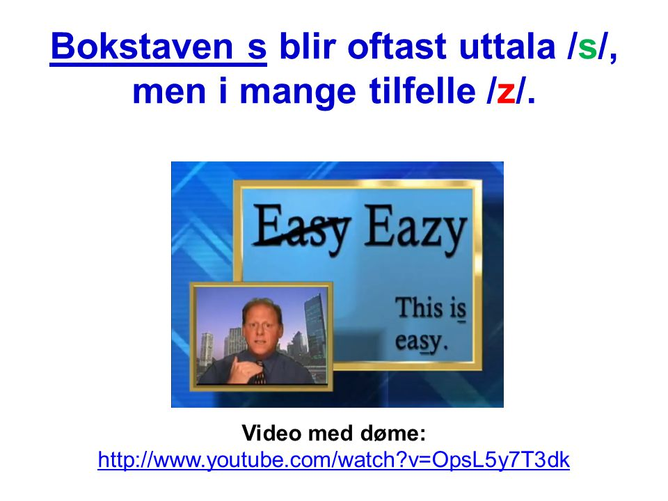 Bokstaven s blir oftast uttala /s/, men i mange tilfelle /z/. Video med døme: http://www.youtube.com/watch?v=OpsL5y7T3dk