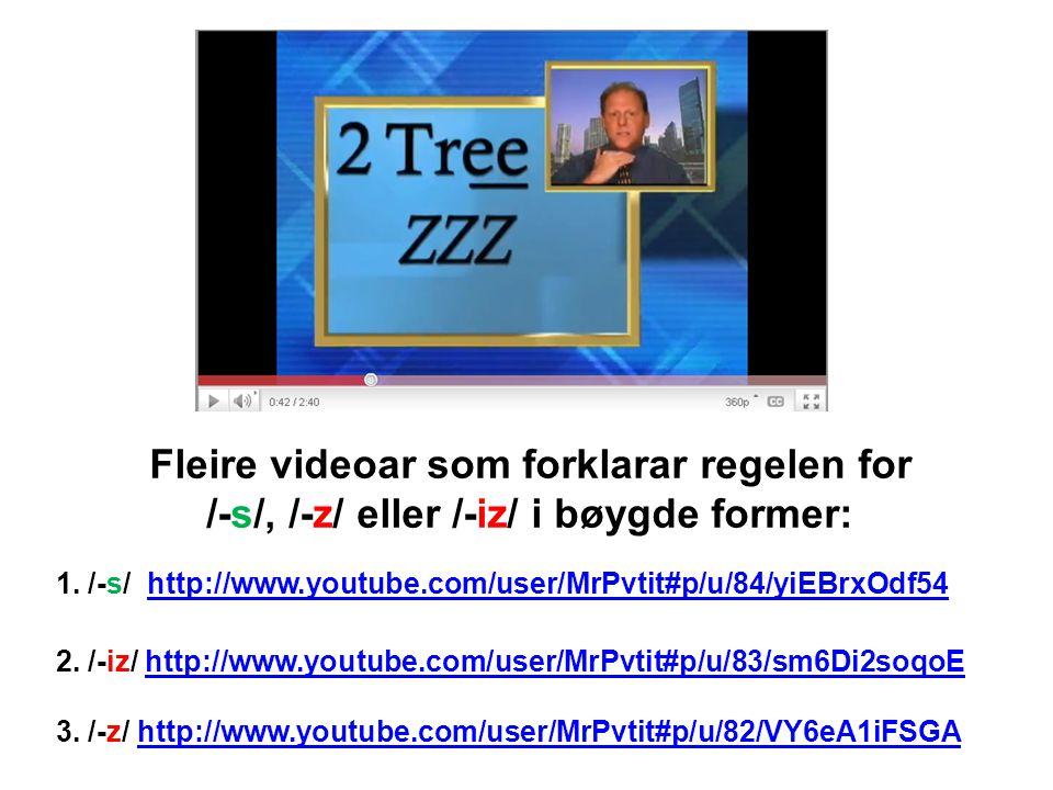 Fleire videoar som forklarar regelen for /-s/, /-z/ eller /-iz/ i bøygde former: 1. /-s/ http://www.youtube.com/user/MrPvtit#p/u/84/yiEBrxOdf54http://