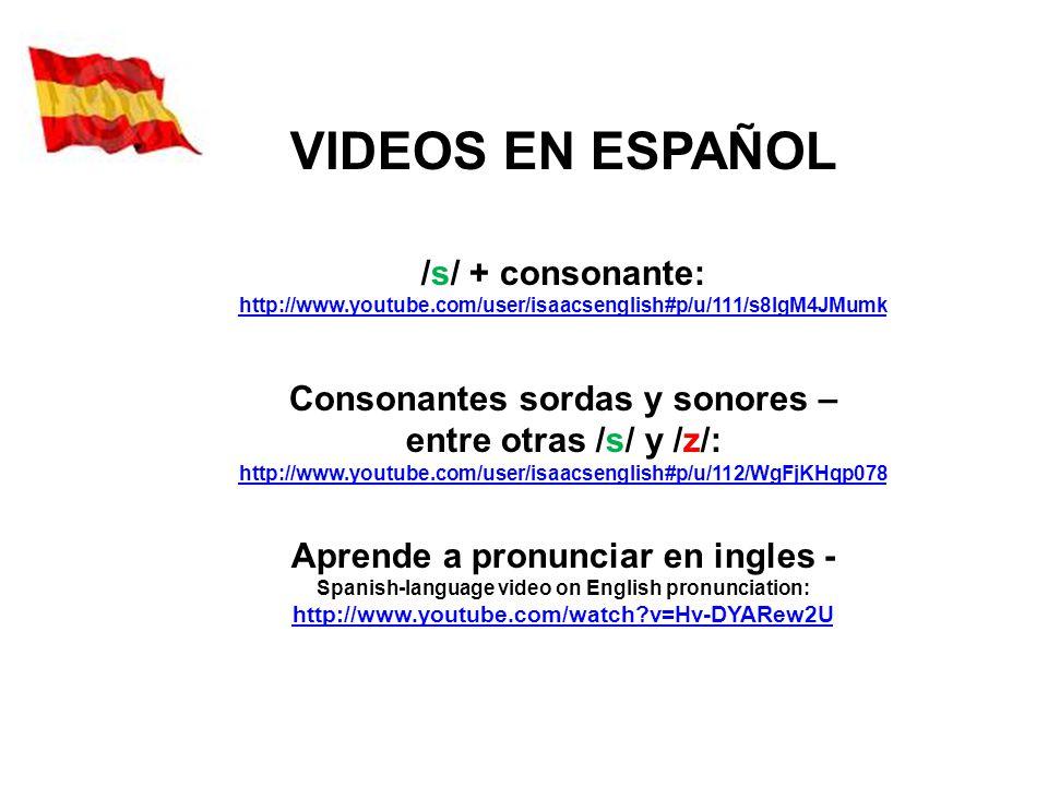 VIDEOS EN ESPAÑOL /s/ + consonante: http://www.youtube.com/user/isaacsenglish#p/u/111/s8lgM4JMumk Consonantes sordas y sonores – entre otras /s/ y /z/: http://www.youtube.com/user/isaacsenglish#p/u/112/WgFjKHqp078 Aprende a pronunciar en ingles - Spanish-language video on English pronunciation: http://www.youtube.com/watch?v=Hv-DYARew2U