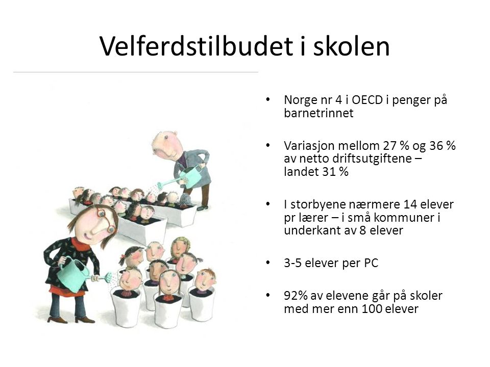Velferdstilbudet i skolen Norge nr 4 i OECD i penger på barnetrinnet Variasjon mellom 27 % og 36 % av netto driftsutgiftene – landet 31 % I storbyene nærmere 14 elever pr lærer – i små kommuner i underkant av 8 elever 3-5 elever per PC 92% av elevene går på skoler med mer enn 100 elever