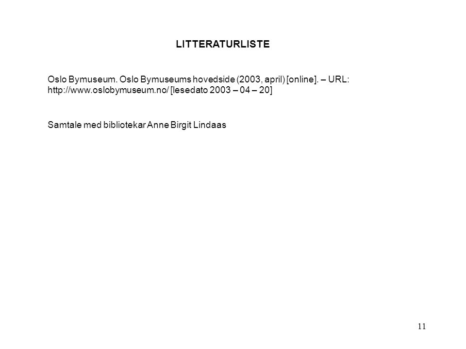 11 LITTERATURLISTE Oslo Bymuseum. Oslo Bymuseums hovedside (2003, april) [online]. – URL: http://www.oslobymuseum.no/ [lesedato 2003 – 04 – 20] Samtal