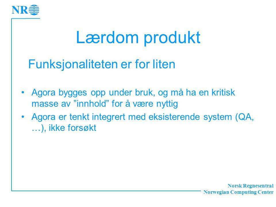 Norsk Regnesentral Norwegian Computing Center Lærdom produkt Agora bygges opp under bruk, og må ha en kritisk masse av innhold for å være nyttig Agora er tenkt integrert med eksisterende system (QA, …), ikke forsøkt Funksjonaliteten er for liten
