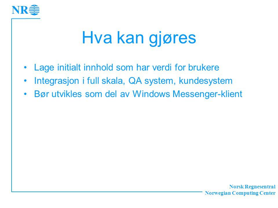 Norsk Regnesentral Norwegian Computing Center Hva kan gjøres Lage initialt innhold som har verdi for brukere Integrasjon i full skala, QA system, kundesystem Bør utvikles som del av Windows Messenger-klient