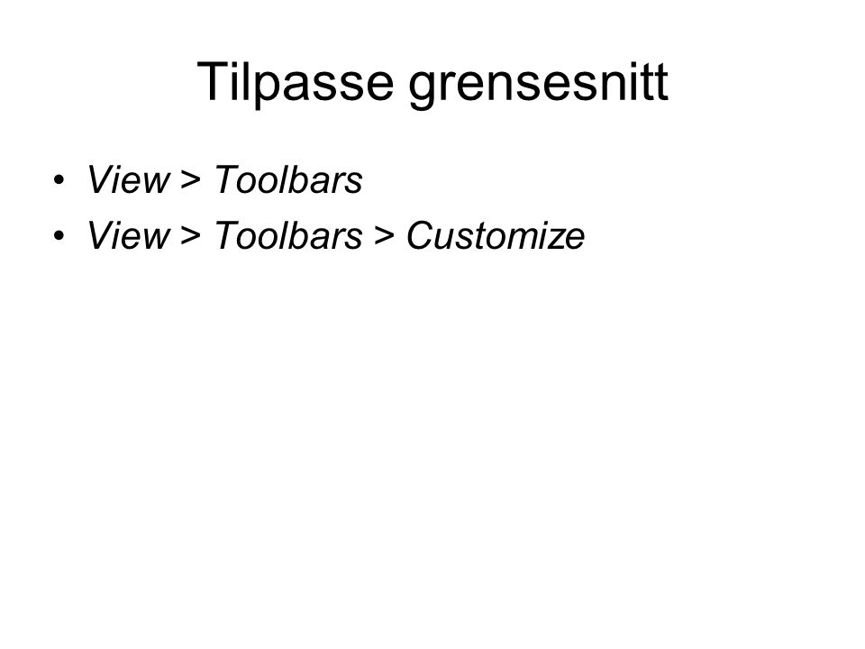 Tilpasse grensesnitt View > Toolbars View > Toolbars > Customize