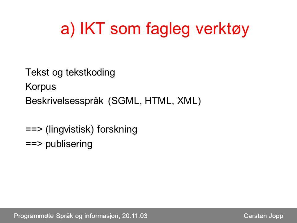 a) IKT som fagleg verktøy Tekst og tekstkoding Korpus Beskrivelsesspråk (SGML, HTML, XML) ==> (lingvistisk) forskning ==> publisering Programmøte Språk og informasjon, 20.11.03 Carsten Jopp