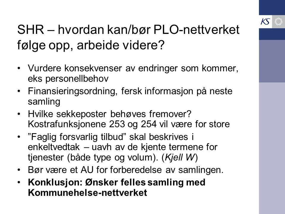 SHR – hvordan kan/bør PLO-nettverket følge opp, arbeide videre? Vurdere konsekvenser av endringer som kommer, eks personellbehov Finansieringsordning,