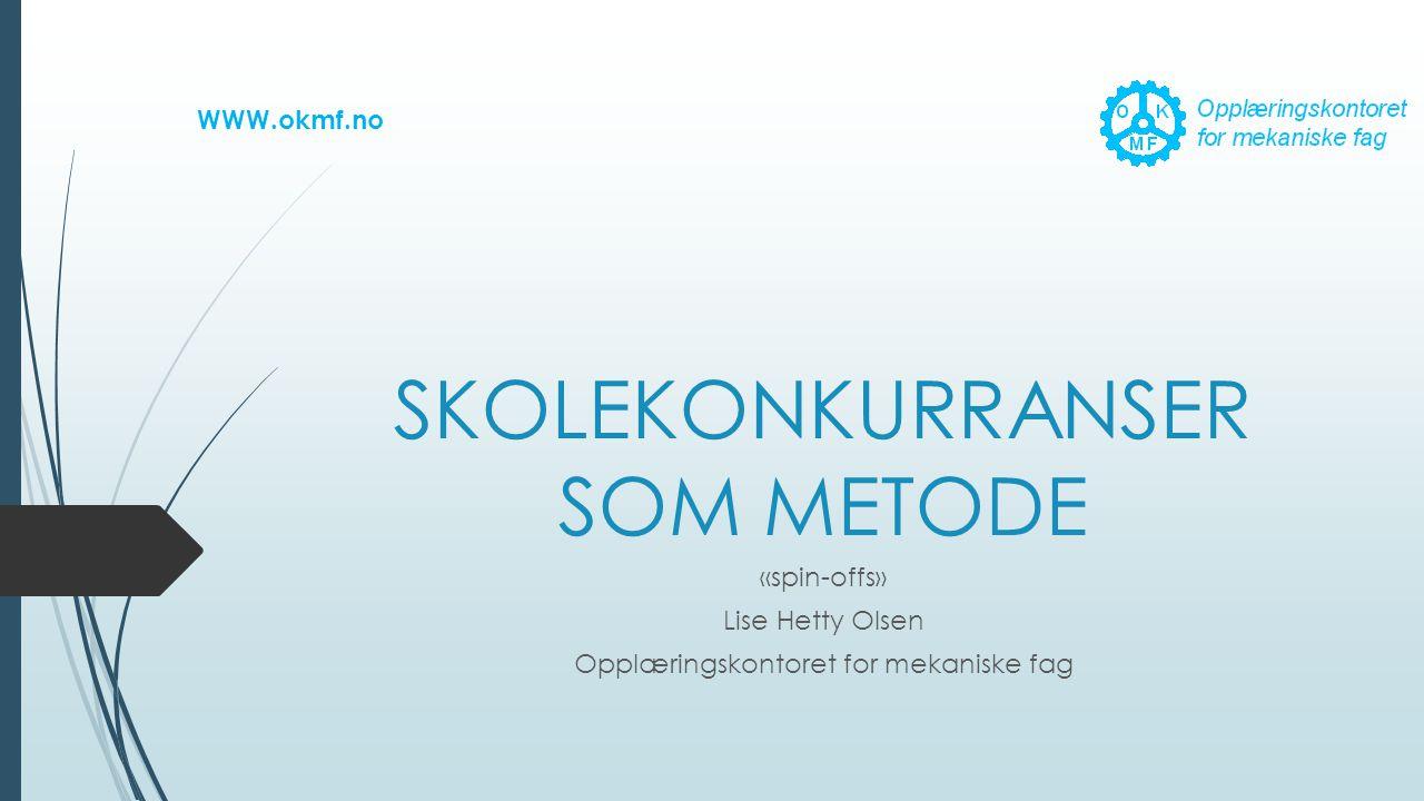 SKOLEKONKURRANSER SOM METODE «spin-offs» Lise Hetty Olsen Opplæringskontoret for mekaniske fag WWW.okmf.no