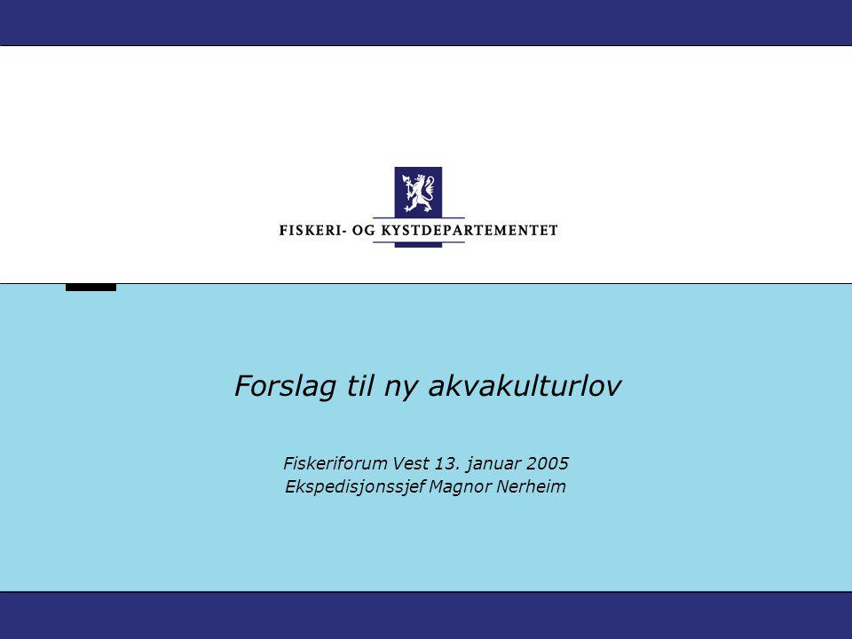 Forslag til ny akvakulturlov Fiskeriforum Vest 13. januar 2005 Ekspedisjonssjef Magnor Nerheim