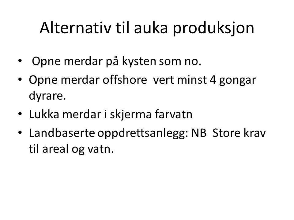 Alternativ til auka produksjon Opne merdar på kysten som no. Opne merdar offshore vert minst 4 gongar dyrare. Lukka merdar i skjerma farvatn Landbaser