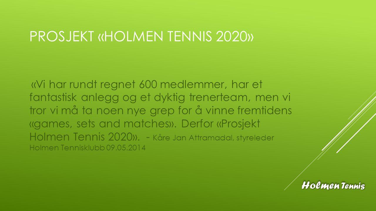 PROSJEKT «HOLMEN TENNIS 2020» «Vi har rundt regnet 600 medlemmer, har et fantastisk anlegg og et dyktig trenerteam, men vi tror vi må ta noen nye grep
