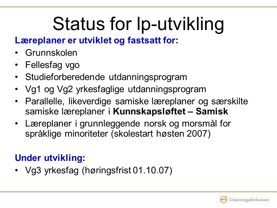 Status for lp-utvikling Læreplaner er utviklet og fastsatt for: Grunnskolen Fellesfag vgo Studieforberedende utdanningsprogram Vg1 og Vg2 yrkesfaglige
