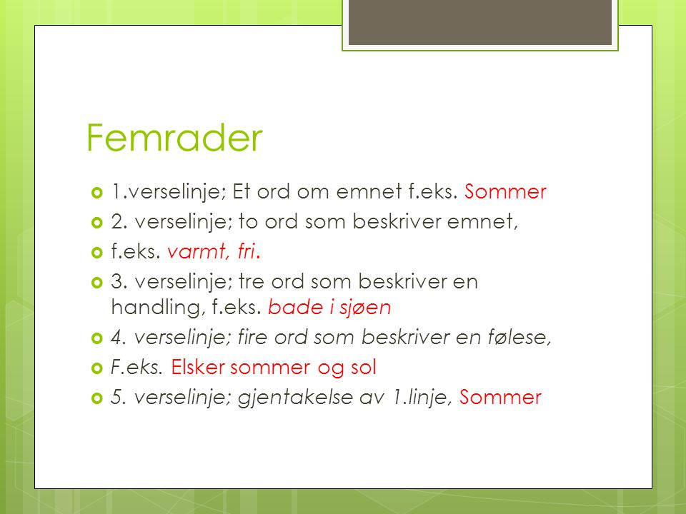 Femrader  1.verselinje; Et ord om emnet f.eks. Sommer  2. verselinje; to ord som beskriver emnet,  f.eks. varmt, fri.  3. verselinje; tre ord som