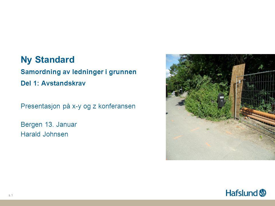 Ny Standard Samordning av ledninger i grunnen Del 1: Avstandskraving Presentasjon på x-y og z konferansen Bergen 13. Januar Harald Johnsen s.1