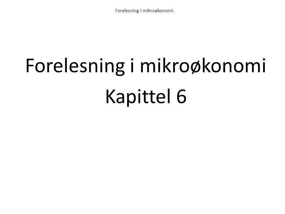 Forelesning i mikroøkonomi. Forelesning i mikroøkonomi Kapittel 6