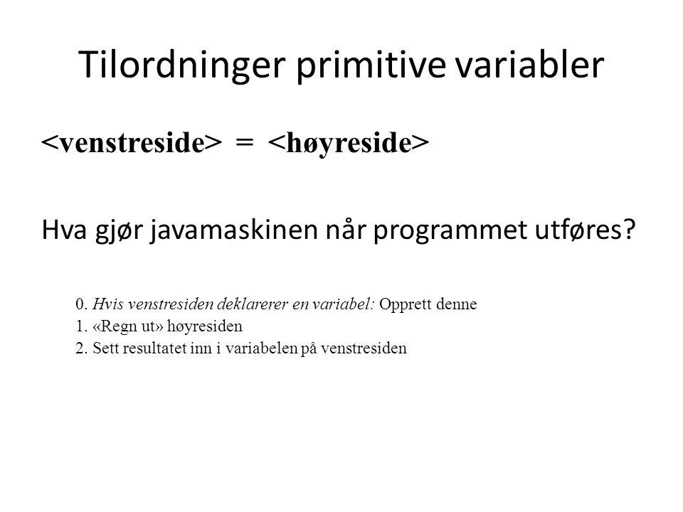 Tilordninger primitive variabler = Hva gjør javamaskinen når programmet utføres? 0. Hvis venstresiden deklarerer en variabel: Opprett denne 1. «Regn u