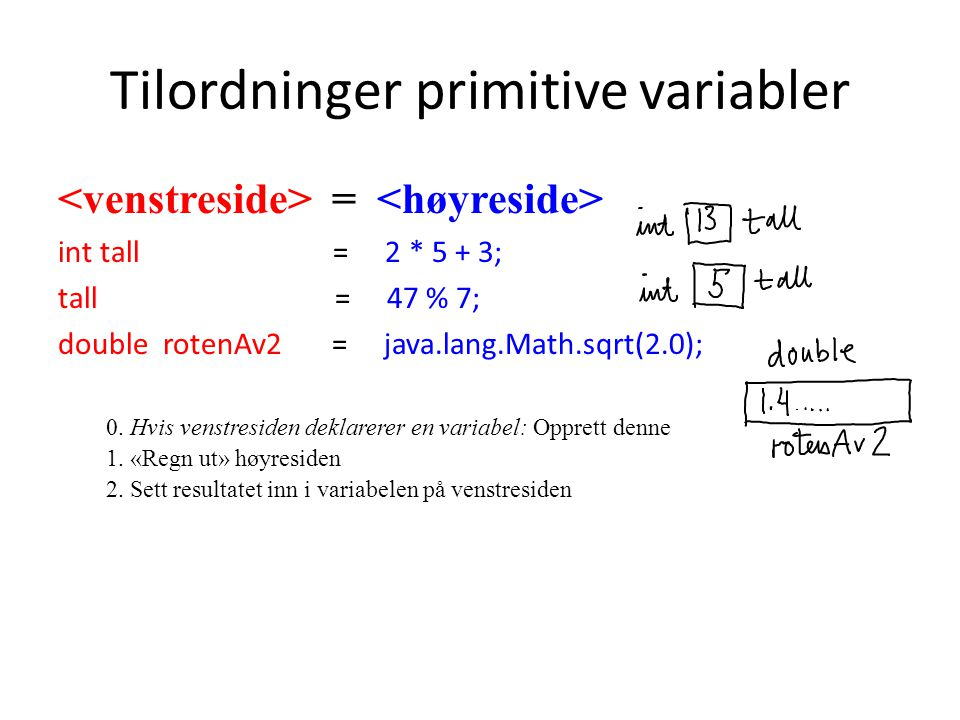 Tilordninger primitive variabler = int tall = 2 * 5 + 3; tall = 47 % 7; double rotenAv2 = java.lang.Math.sqrt(2.0); 0.