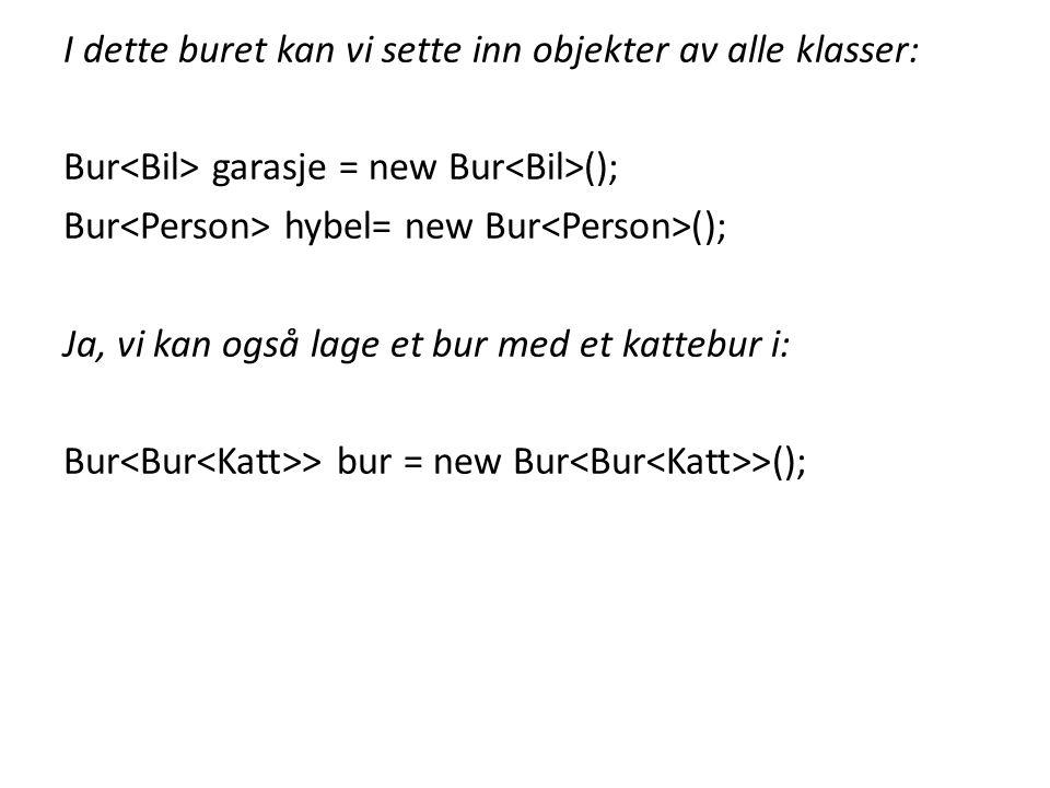 I dette buret kan vi sette inn objekter av alle klasser: Bur garasje = new Bur (); Bur hybel= new Bur (); Ja, vi kan også lage et bur med et kattebur