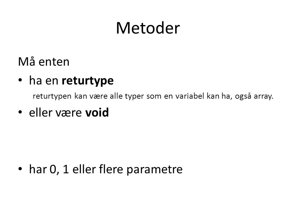 Metoder Må enten ha en returtype returtypen kan være alle typer som en variabel kan ha, også array.