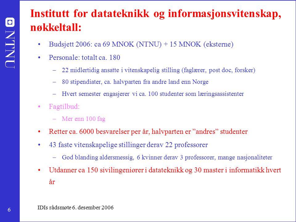 6 IDIs rådsmøte 6. desember 2006 Institutt for datateknikk og informasjonsvitenskap, nøkkeltall: Budsjett 2006: ca 69 MNOK (NTNU) + 15 MNOK (eksterne)