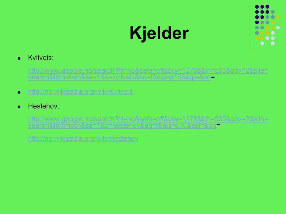Kjelder Kvitveis: http://www.google.no/search?hl=no&safe=off&biw=1276&bih=595&gbv=2&site= search&tbm=isch&sa=1&q=kvitveis&aq=f&aqi=g10&aql=&oq= http://www.google.no/search?hl=no&safe=off&biw=1276&bih=595&gbv=2&site= search&tbm=isch&sa=1&q=kvitveis&aq=f&aqi=g10&aql=&oq http://no.wikipedia.org/wiki/Kvitveis Hestehov: http://www.google.no/search?hl=no&safe=off&biw=1276&bih=595&gbv=2&site= search&tbm=isch&sa=1&q=hestehov&aq=f&aqi=g10&aql=&oq= http://no.wikipedia.org/wiki/Hestehov http://www.google.no/search?hl=no&safe=off&biw=1276&bih=595&gbv=2&site= search&tbm=isch&sa=1&q=hestehov&aq=f&aqi=g10&aql=&oq http://no.wikipedia.org/wiki/Hestehov
