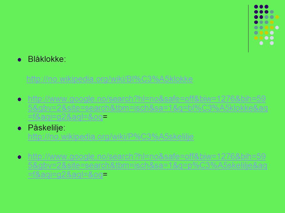 Blåklokke: http://no.wikipedia.org/wiki/Bl%C3%A5klokke http://www.google.no/search?hl=no&safe=off&biw=1276&bih=59 5&gbv=2&site=search&tbm=isch&sa=1&q=bl%C3%A5klokke&aq =f&aqi=g2&aql=&oq= http://www.google.no/search?hl=no&safe=off&biw=1276&bih=59 5&gbv=2&site=search&tbm=isch&sa=1&q=bl%C3%A5klokke&aq =f&aqi=g2&aql=&oq Påskelilje: http://no.wikipedia.org/wiki/P%C3%A5skelilje http://no.wikipedia.org/wiki/P%C3%A5skelilje http://www.google.no/search?hl=no&safe=off&biw=1276&bih=59 5&gbv=2&site=search&tbm=isch&sa=1&q=p%C3%A5skelilje&aq =f&aqi=g2&aql=&oq= http://www.google.no/search?hl=no&safe=off&biw=1276&bih=59 5&gbv=2&site=search&tbm=isch&sa=1&q=p%C3%A5skelilje&aq =f&aqi=g2&aql=&oq