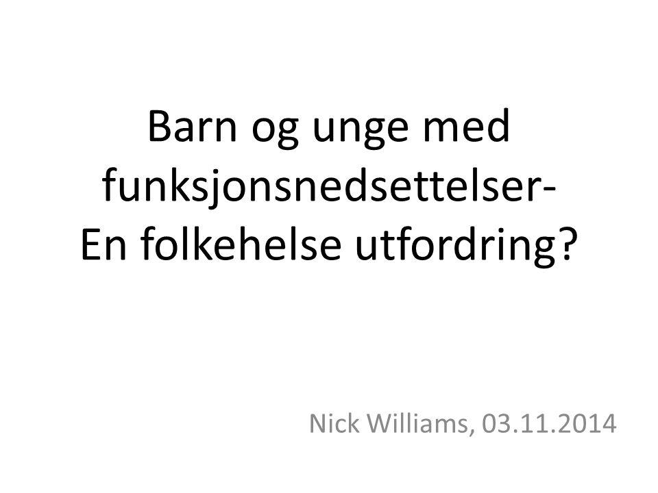 Barn og unge med funksjonsnedsettelser- En folkehelse utfordring Nick Williams, 03.11.2014