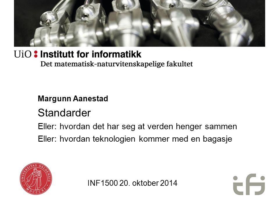 Margunn Aanestad Standarder Eller: hvordan det har seg at verden henger sammen Eller: hvordan teknologien kommer med en bagasje INF1500 20. oktober 20