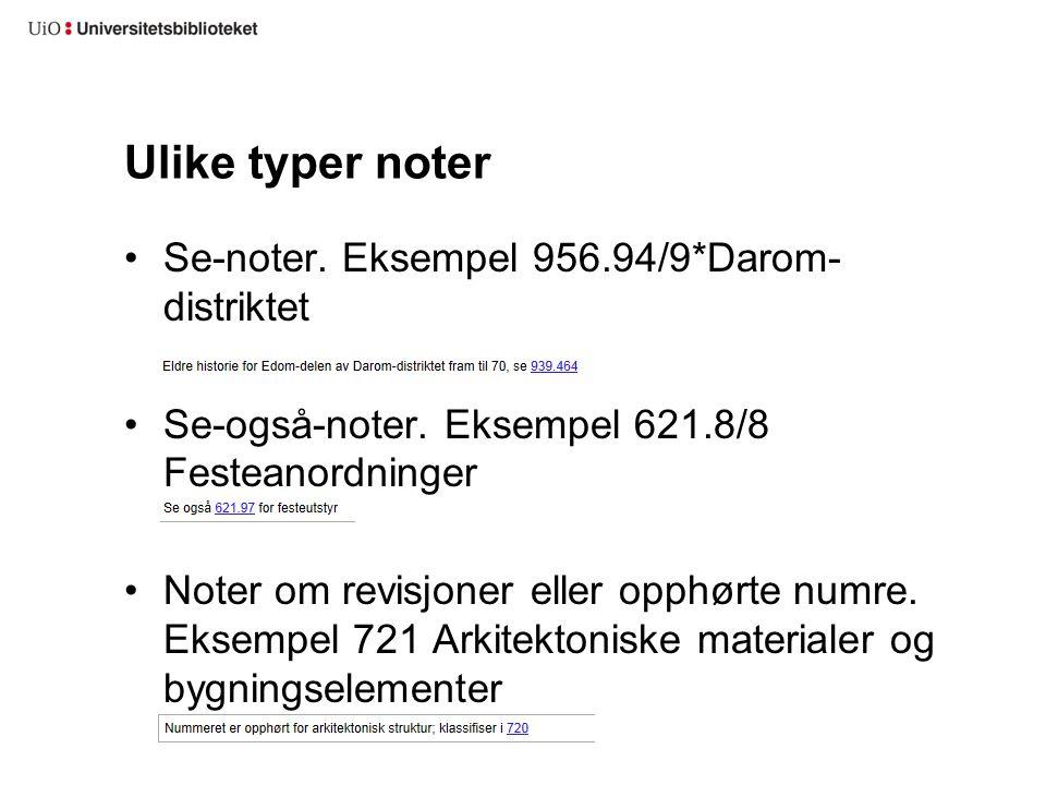 Ulike typer noter Se-noter. Eksempel 956.94/9*Darom- distriktet Se-også-noter. Eksempel 621.8/8 Festeanordninger Noter om revisjoner eller opphørte nu