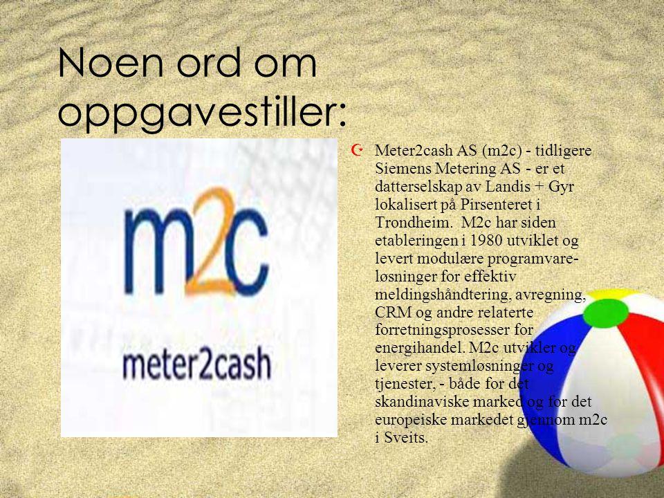 Noen ord om oppgavestiller: ZMeter2cash AS (m2c) - tidligere Siemens Metering AS - er et datterselskap av Landis + Gyr lokalisert på Pirsenteret i Trondheim.