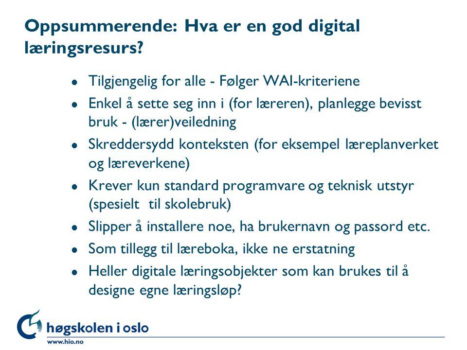 Oppsummerende: Hva er en god digital læringsresurs? l Tilgjengelig for alle - Følger WAI-kriteriene l Enkel å sette seg inn i (for læreren), planlegge