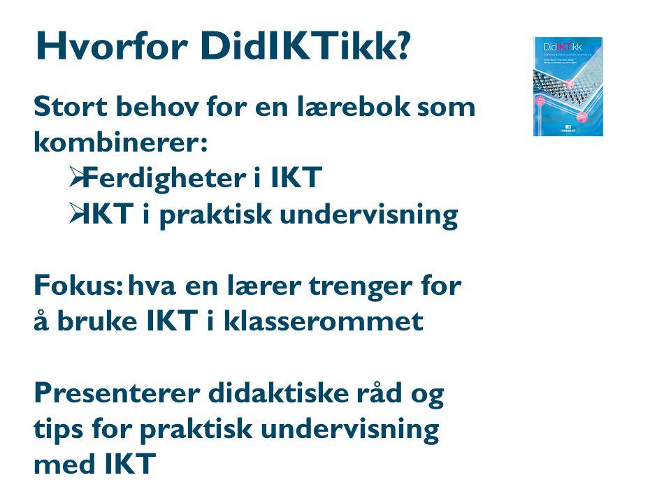 Hvorfor DidIKTikk? Stort behov for en lærebok som kombinerer:  Ferdigheter i IKT  IKT i praktisk undervisning Fokus: hva en lærer trenger for å bruk
