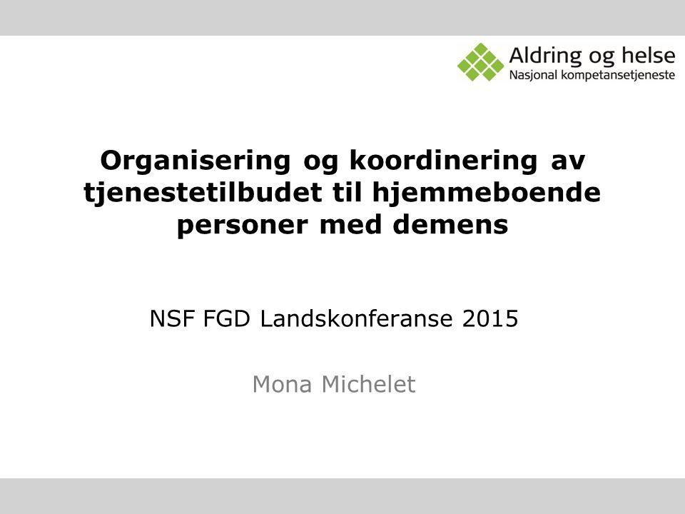 Organisering og koordinering av tjenestetilbudet til hjemmeboende personer med demens NSF FGD Landskonferanse 2015 Mona Michelet