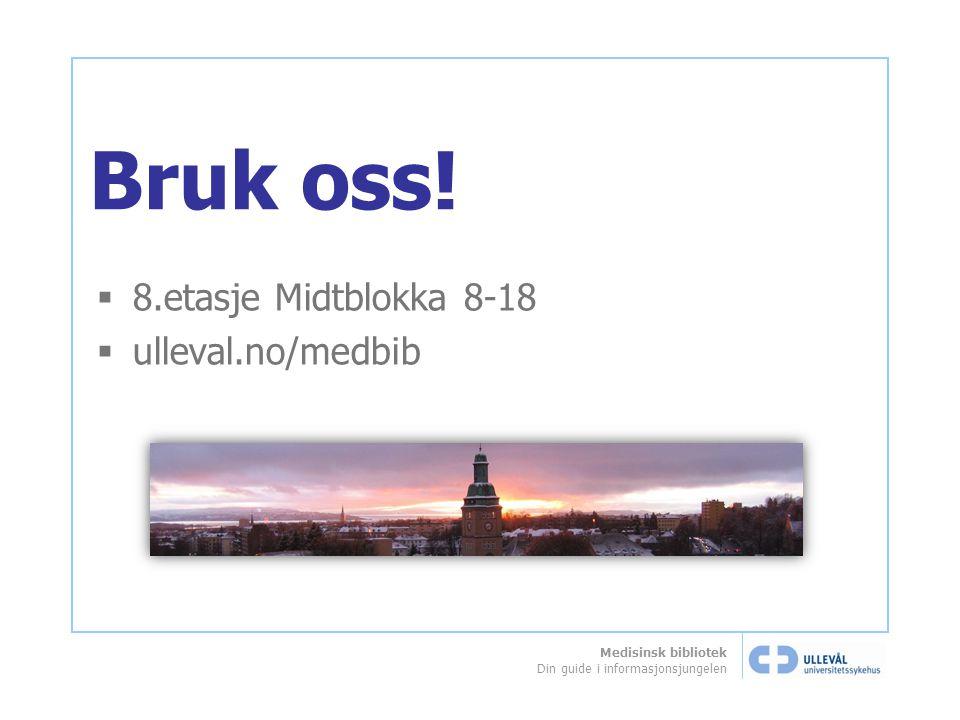 Medisinsk bibliotek Din guide i informasjonsjungelen Bruk oss!  8.etasje Midtblokka 8-18  ulleval.no/medbib