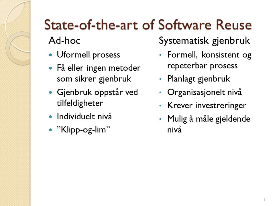 State-of-the-art of Software Reuse Ad-hoc Uformell prosess Få eller ingen metoder som sikrer gjenbruk Gjenbruk oppstår ved tilfeldigheter Individuelt