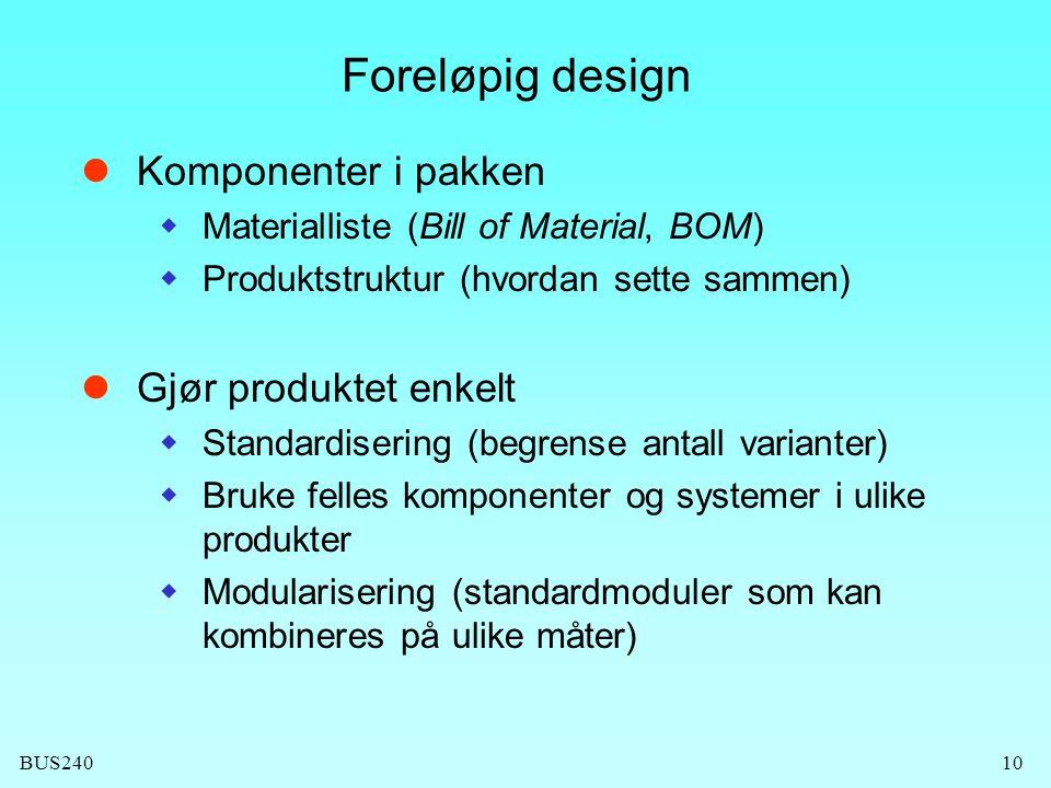BUS24010 Foreløpig design Komponenter i pakken  Materialliste (Bill of Material, BOM)  Produktstruktur (hvordan sette sammen) Gjør produktet enkelt  Standardisering (begrense antall varianter)  Bruke felles komponenter og systemer i ulike produkter  Modularisering (standardmoduler som kan kombineres på ulike måter)