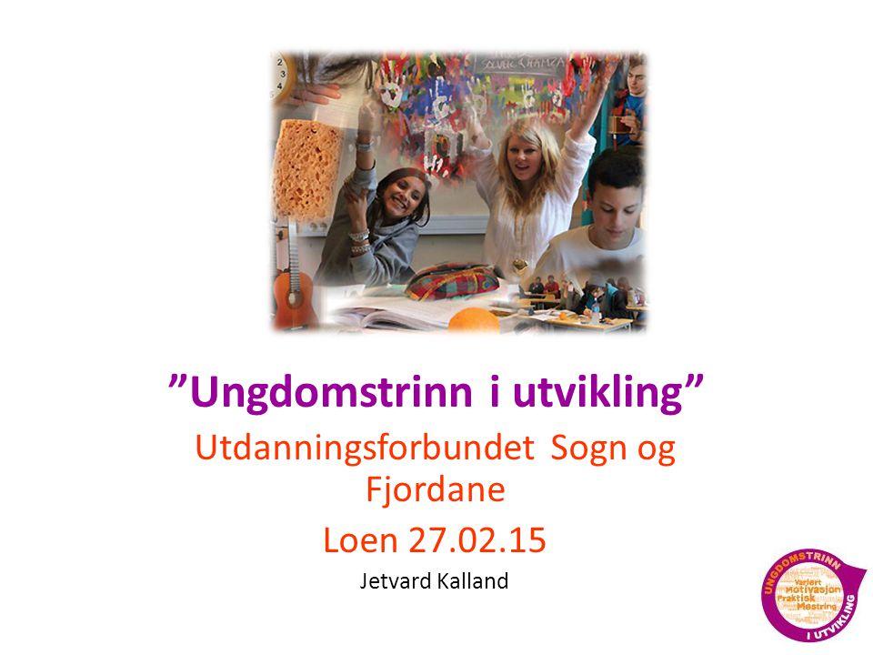 Ungdomstrinn i utvikling Utdanningsforbundet Sogn og Fjordane Loen 27.02.15 Jetvard Kalland