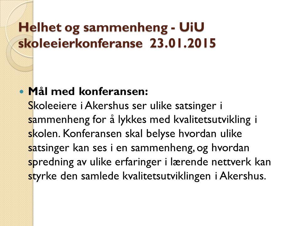 Helhet og sammenheng - UiU skoleeierkonferanse 23.01.2015 Mål med konferansen: Skoleeiere i Akershus ser ulike satsinger i sammenheng for å lykkes med kvalitetsutvikling i skolen.