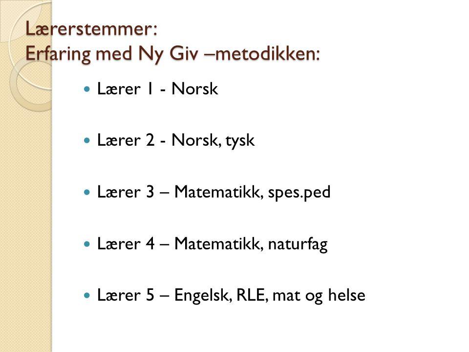 Lærerstemmer: Erfaring med Ny Giv –metodikken: Lærer 1 - Norsk Lærer 2 - Norsk, tysk Lærer 3 – Matematikk, spes.ped Lærer 4 – Matematikk, naturfag Lær