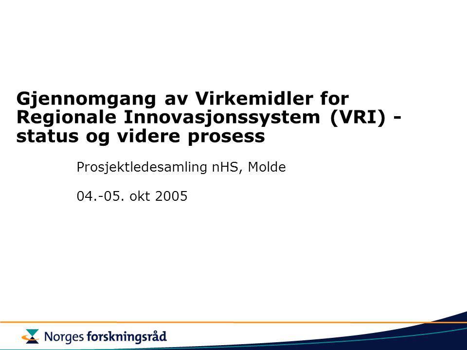 Gjennomgang av Virkemidler for Regionale Innovasjonssystem (VRI) - status og videre prosess Prosjektledesamling nHS, Molde 04.-05. okt 2005