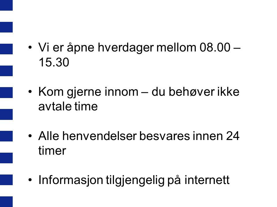 Vi er åpne hverdager mellom 08.00 – 15.30 Kom gjerne innom – du behøver ikke avtale time Alle henvendelser besvares innen 24 timer Informasjon tilgjengelig på internett