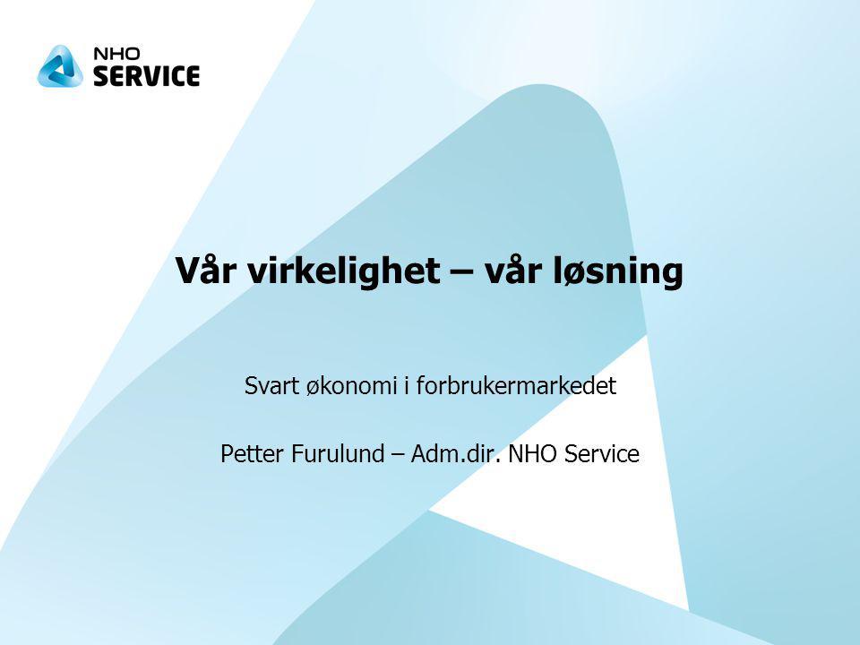 Vår virkelighet – vår løsning Svart økonomi i forbrukermarkedet Petter Furulund – Adm.dir.