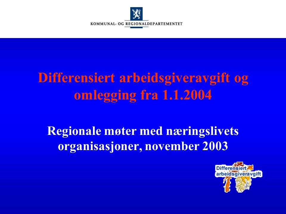 Differensiert arbeidsgiveravgift og omlegging fra 1.1.2004 Regionale møter med næringslivets organisasjoner, november 2003