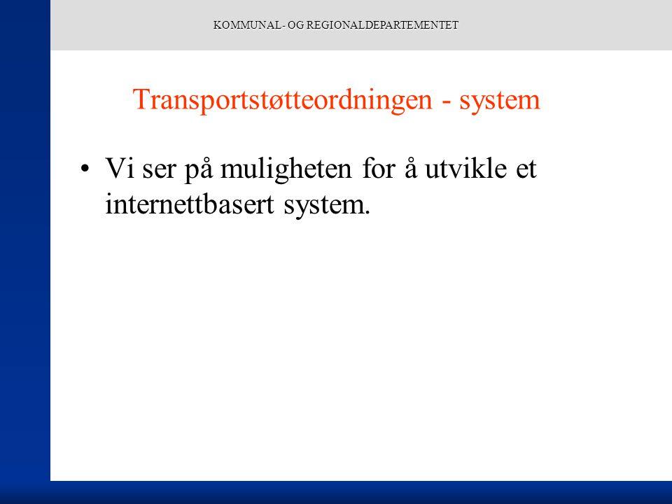 KOMMUNAL- OG REGIONALDEPARTEMENTET Transportstøtteordningen - system Vi ser på muligheten for å utvikle et internettbasert system.