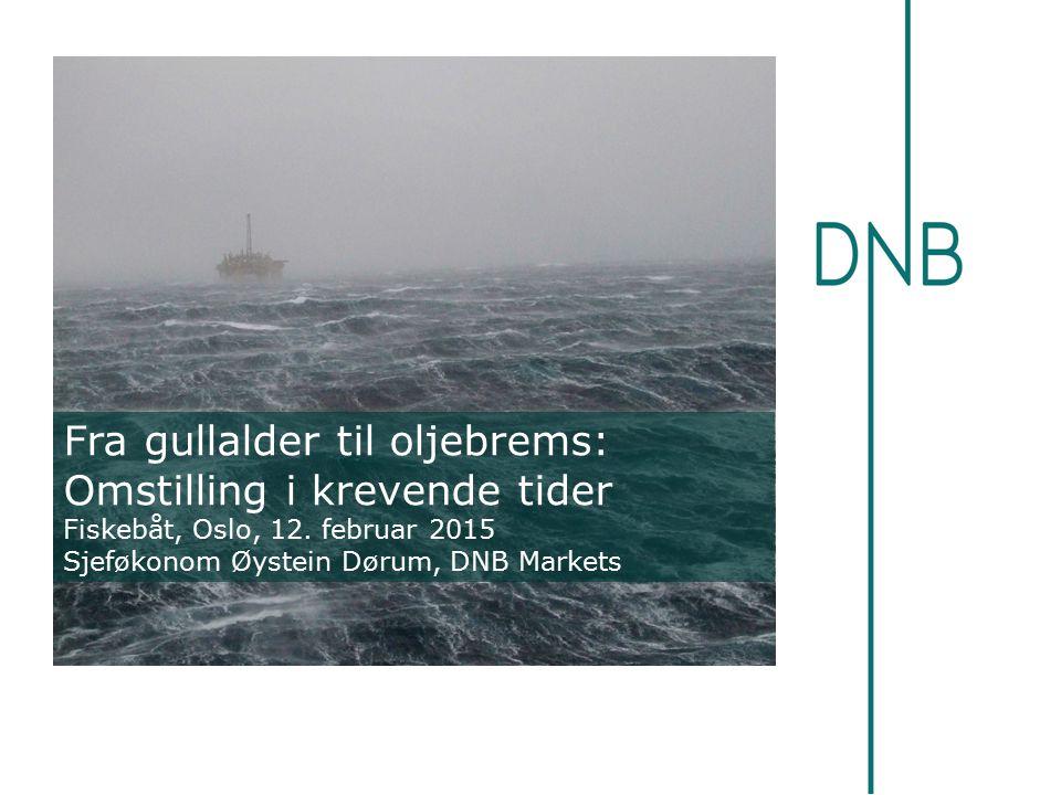 Fra gullalder til oljebrems: Omstilling i krevende tider Fiskebåt, Oslo, 12. februar 2015 Sjeføkonom Øystein Dørum, DNB Markets