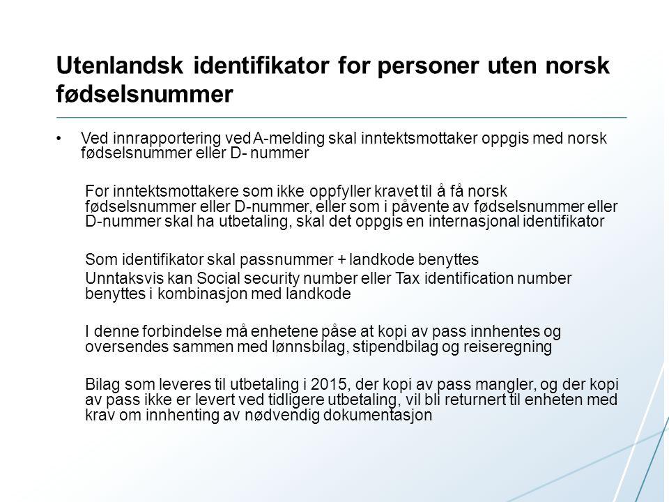 Utenlandsk identifikator for personer uten norsk fødselsnummer Ved innrapportering ved A-melding skal inntektsmottaker oppgis med norsk fødselsnummer eller D- nummer For inntektsmottakere som ikke oppfyller kravet til å få norsk fødselsnummer eller D-nummer, eller som i påvente av fødselsnummer eller D-nummer skal ha utbetaling, skal det oppgis en internasjonal identifikator Som identifikator skal passnummer + landkode benyttes Unntaksvis kan Social security number eller Tax identification number benyttes i kombinasjon med landkode I denne forbindelse må enhetene påse at kopi av pass innhentes og oversendes sammen med lønnsbilag, stipendbilag og reiseregning Bilag som leveres til utbetaling i 2015, der kopi av pass mangler, og der kopi av pass ikke er levert ved tidligere utbetaling, vil bli returnert til enheten med krav om innhenting av nødvendig dokumentasjon