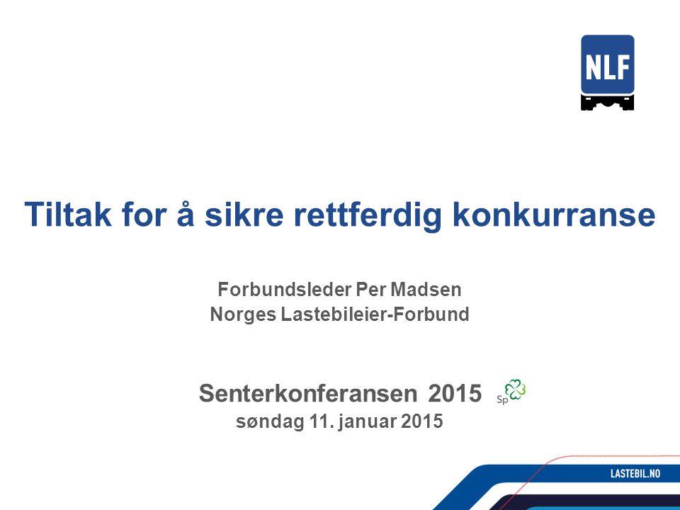 Tiltak for å sikre rettferdig konkurranse Forbundsleder Per Madsen Norges Lastebileier-Forbund Senterkonferansen 2015 søndag 11.