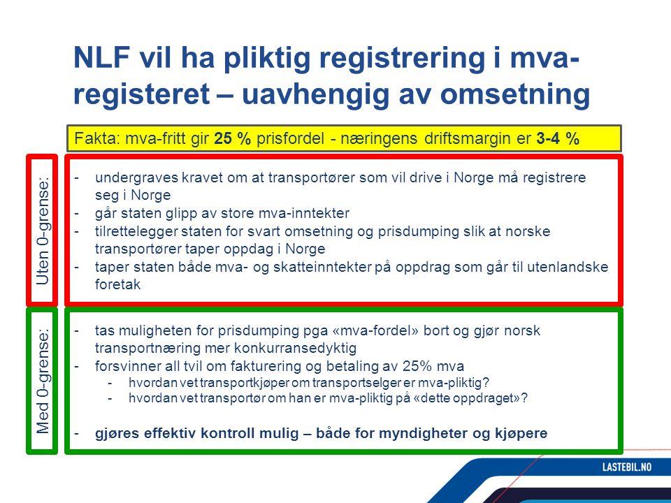 NLF vil ha pliktig registrering i mva- registeret – uavhengig av omsetning Fakta: mva-fritt gir 25 % prisfordel - næringens driftsmargin er 3-4 % -undergraves kravet om at transportører som vil drive i Norge må registrere seg i Norge -går staten glipp av store mva-inntekter -tilrettelegger staten for svart omsetning og prisdumping slik at norske transportører taper oppdag i Norge -taper staten både mva- og skatteinntekter på oppdrag som går til utenlandske foretak -tas muligheten for prisdumping pga «mva-fordel» bort og gjør norsk transportnæring mer konkurransedyktig -forsvinner all tvil om fakturering og betaling av 25% mva -hvordan vet transportkjøper om transportselger er mva-pliktig.