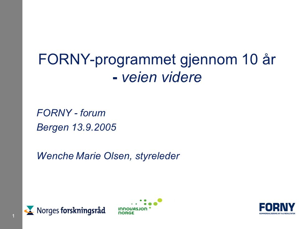 1 FORNY-programmet gjennom 10 år - veien videre FORNY - forum Bergen 13.9.2005 Wenche Marie Olsen, styreleder